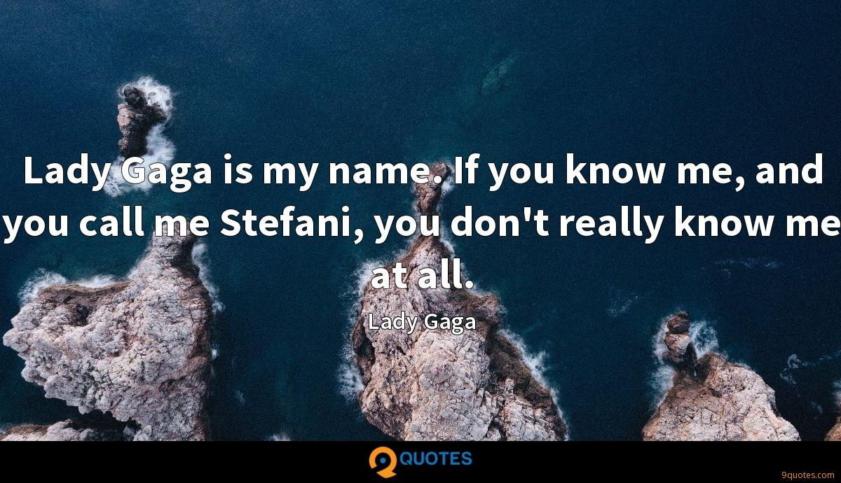 Lady Gaga is my name. If you know me, and you call me Stefani, you don't really know me at all.