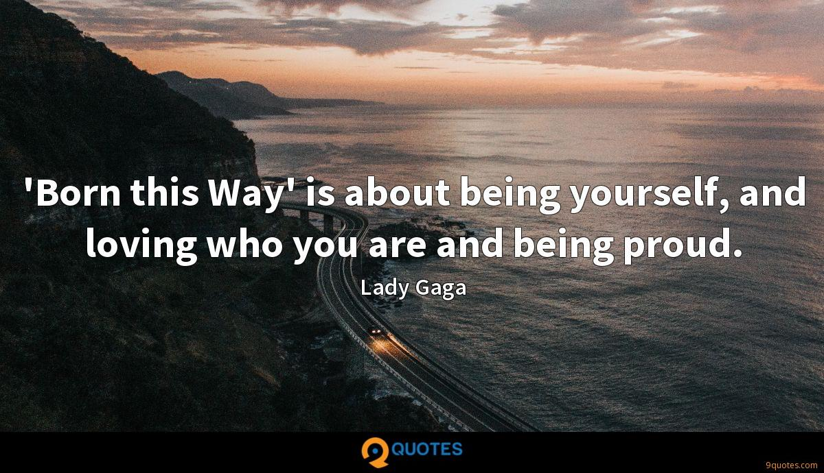 'Born this Way' is about being yourself, and loving who you are and being proud.