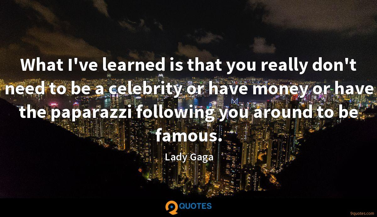 What I've learned is that you really don't need to be a celebrity or have money or have the paparazzi following you around to be famous.