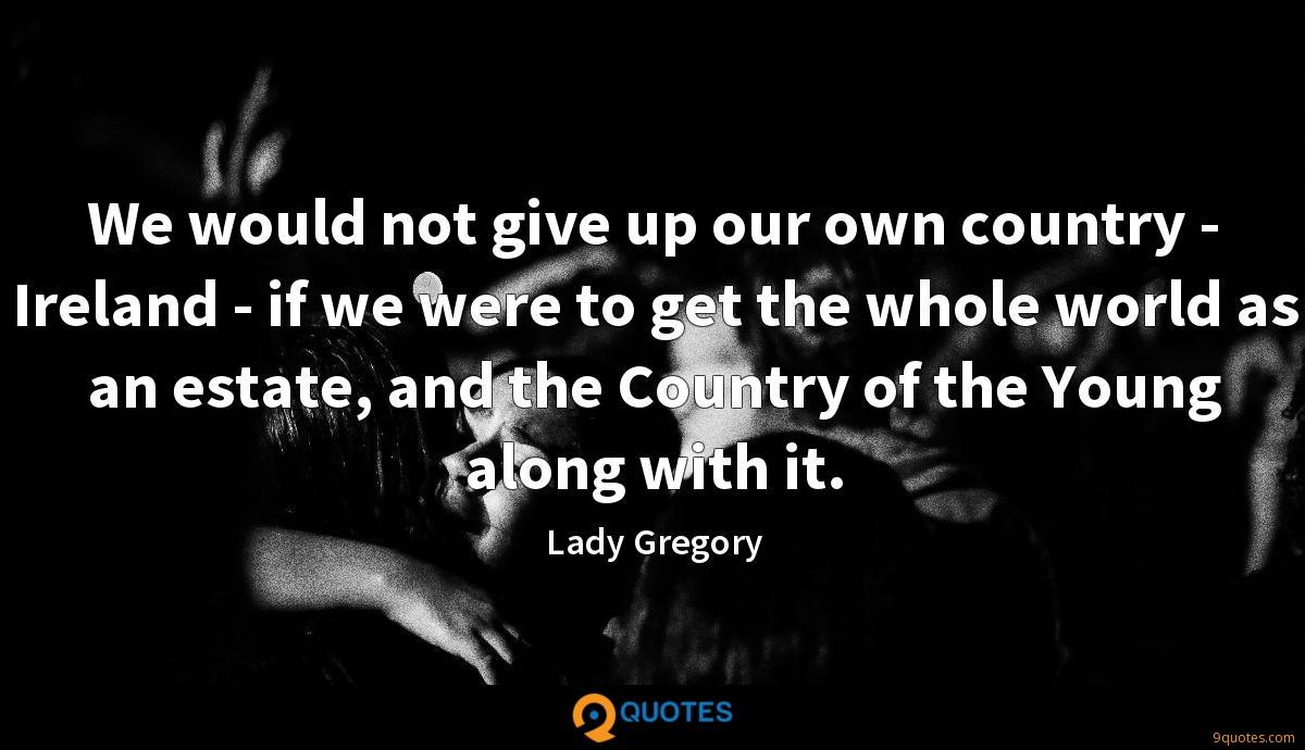 We would not give up our own country - Ireland - if we were to get the whole world as an estate, and the Country of the Young along with it.