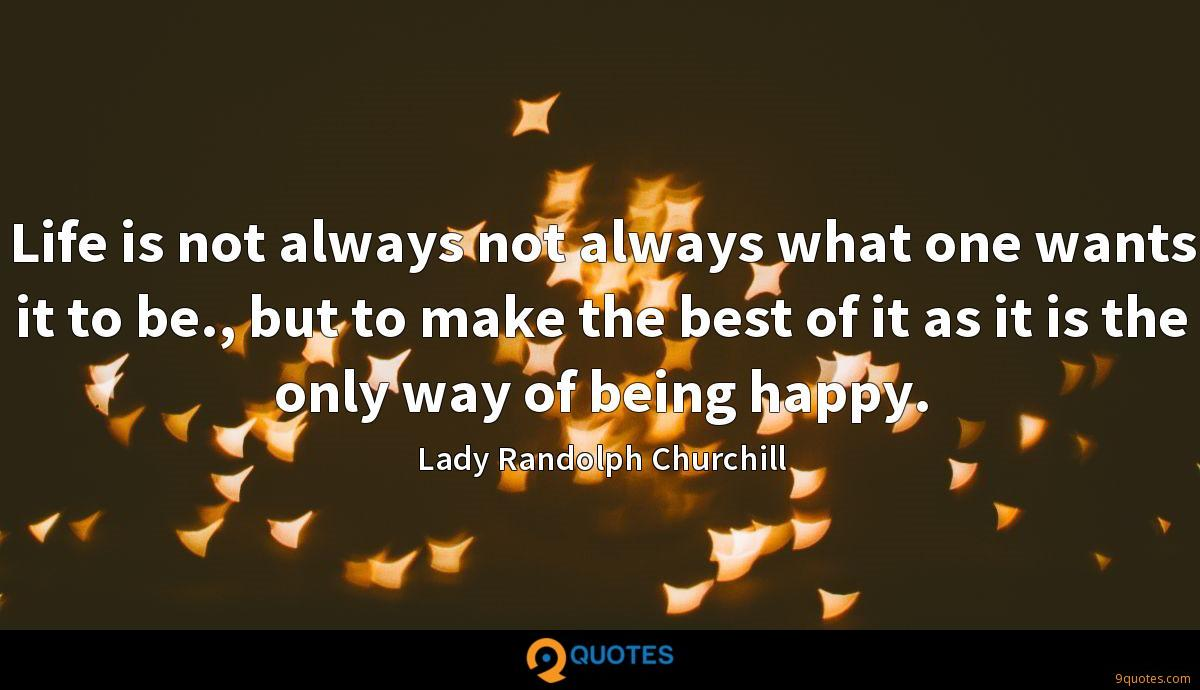 Life is not always not always what one wants it to be., but to make the best of it as it is the only way of being happy.