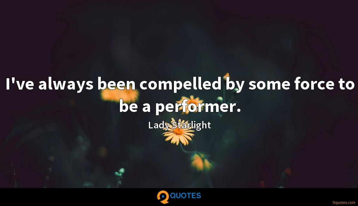 I've always been compelled by some force to be a performer.