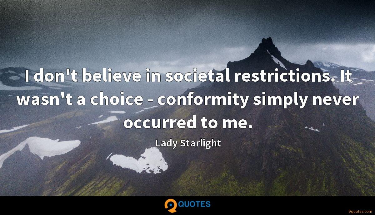 I don't believe in societal restrictions. It wasn't a choice - conformity simply never occurred to me.