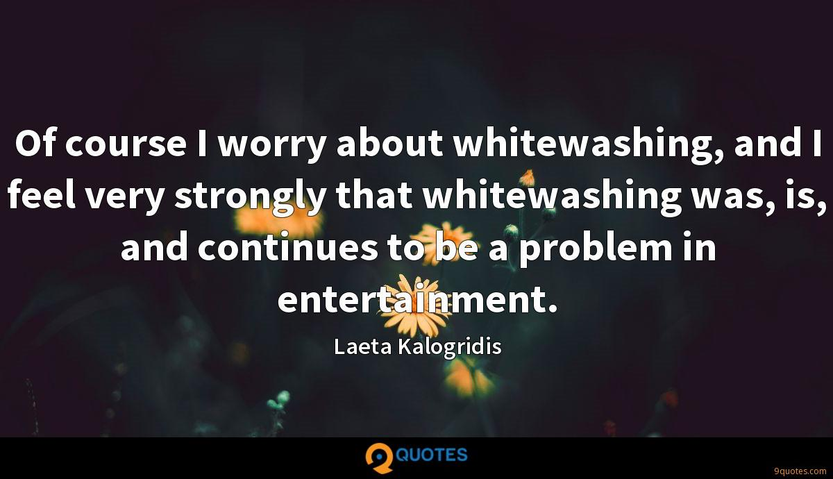 Of course I worry about whitewashing, and I feel very strongly that whitewashing was, is, and continues to be a problem in entertainment.