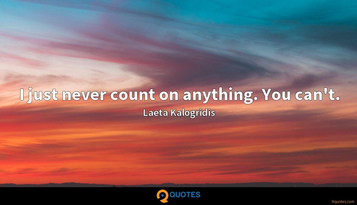 I just never count on anything. You can't.