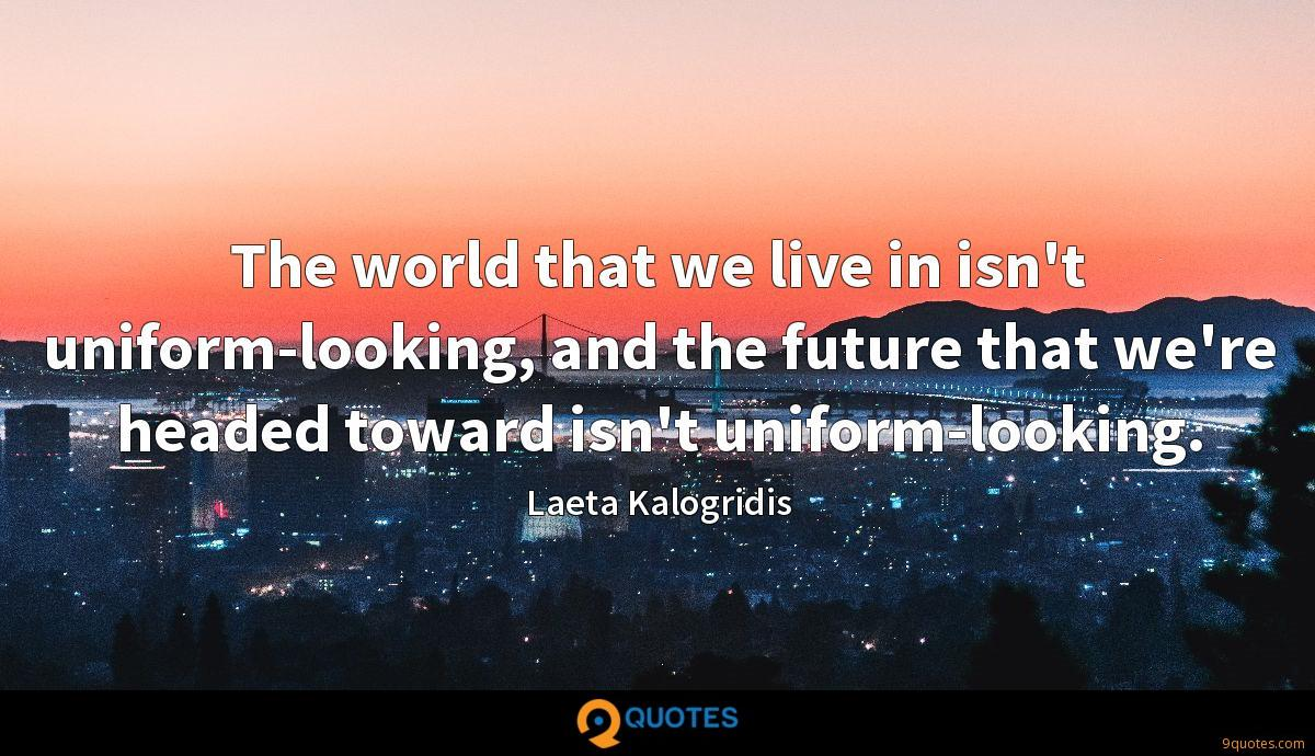 The world that we live in isn't uniform-looking, and the future that we're headed toward isn't uniform-looking.