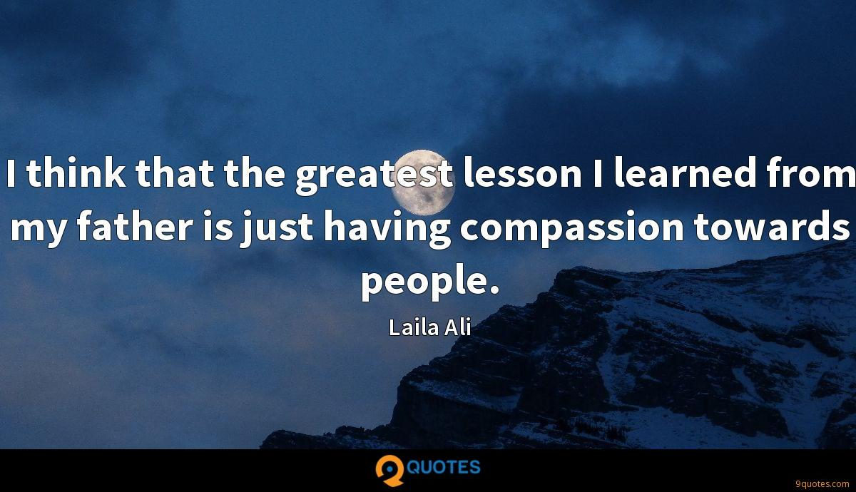 I think that the greatest lesson I learned from my father is just having compassion towards people.
