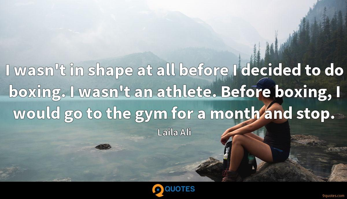 I wasn't in shape at all before I decided to do boxing. I wasn't an athlete. Before boxing, I would go to the gym for a month and stop.