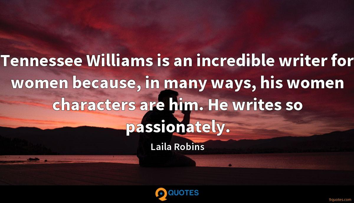 Tennessee Williams is an incredible writer for women because, in many ways, his women characters are him. He writes so passionately.