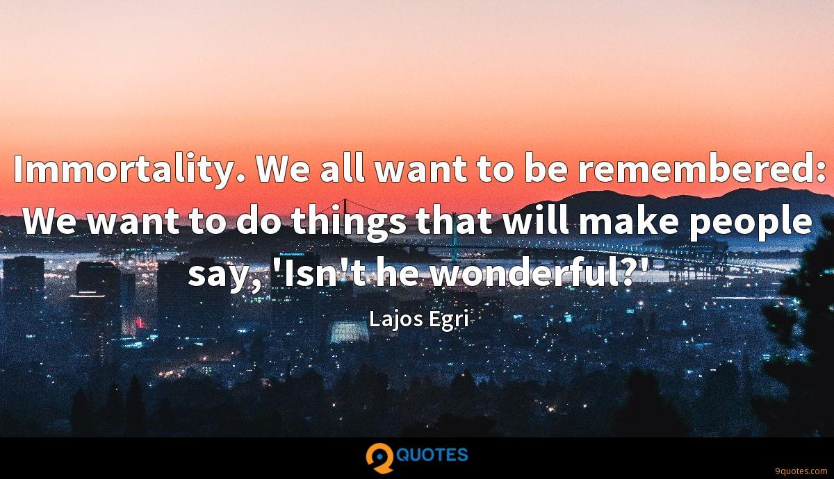 Immortality. We all want to be remembered: We want to do things that will make people say, 'Isn't he wonderful?'