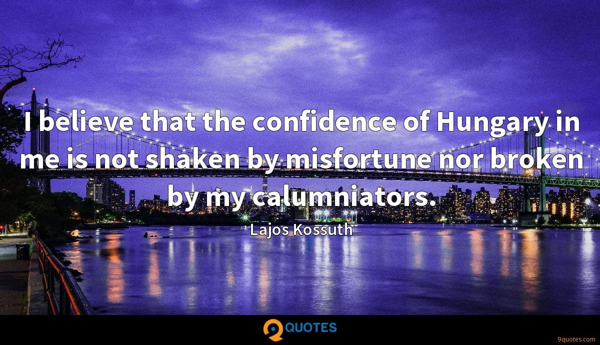 I believe that the confidence of Hungary in me is not shaken by misfortune nor broken by my calumniators.