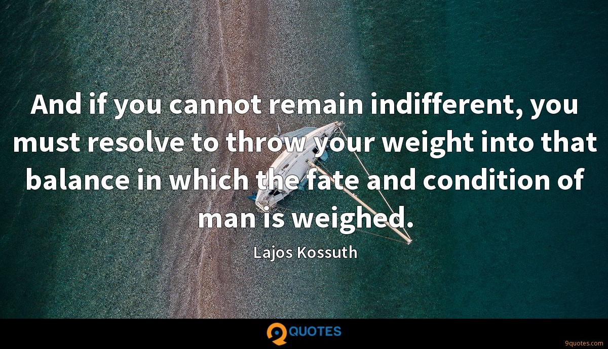 And if you cannot remain indifferent, you must resolve to throw your weight into that balance in which the fate and condition of man is weighed.