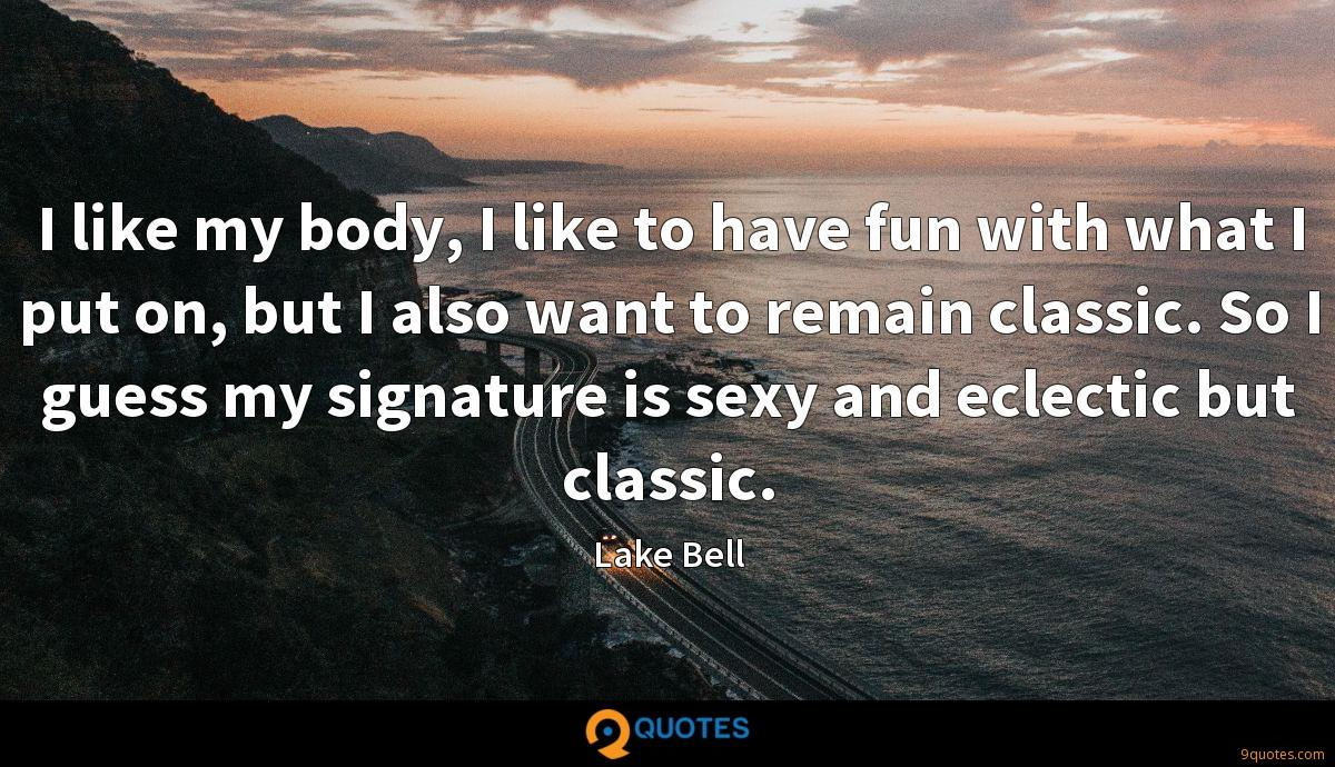 I like my body, I like to have fun with what I put on, but I also want to remain classic. So I guess my signature is sexy and eclectic but classic.