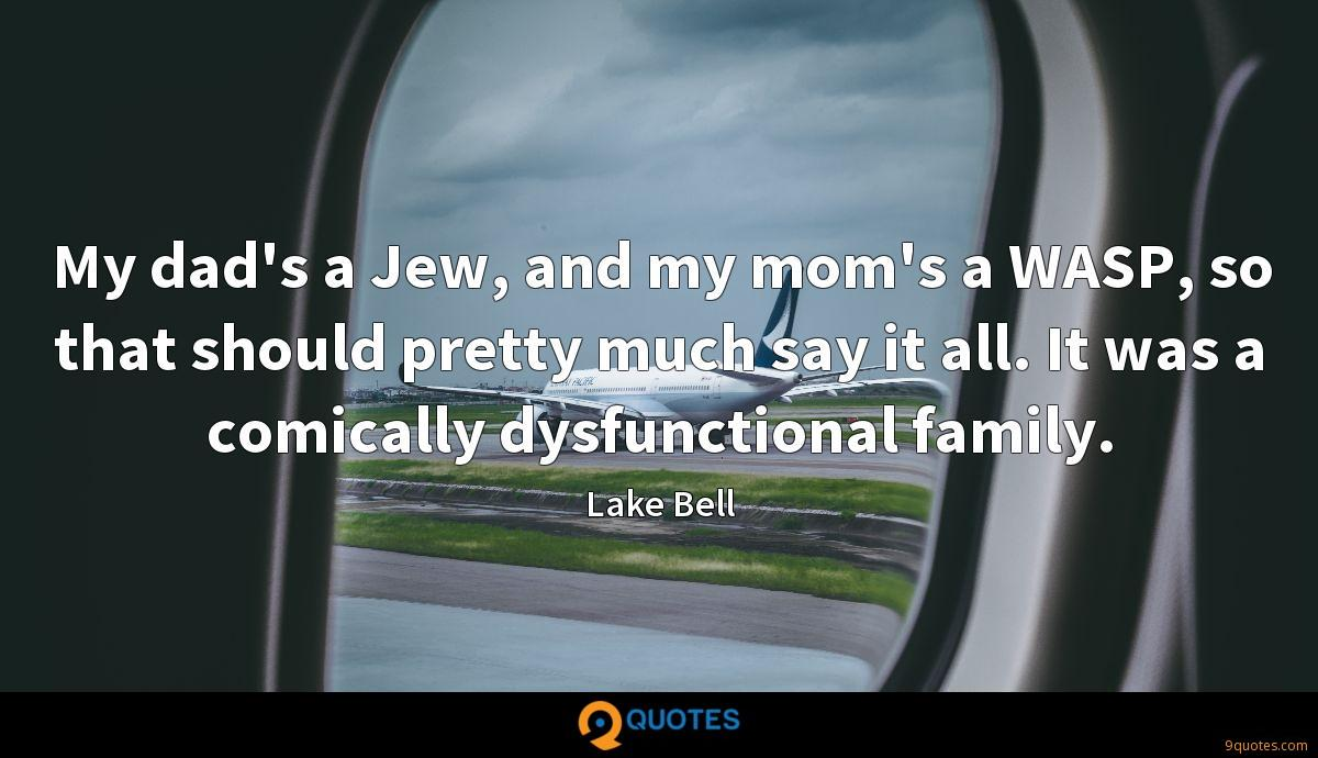 My dad's a Jew, and my mom's a WASP, so that should pretty much say it all. It was a comically dysfunctional family.