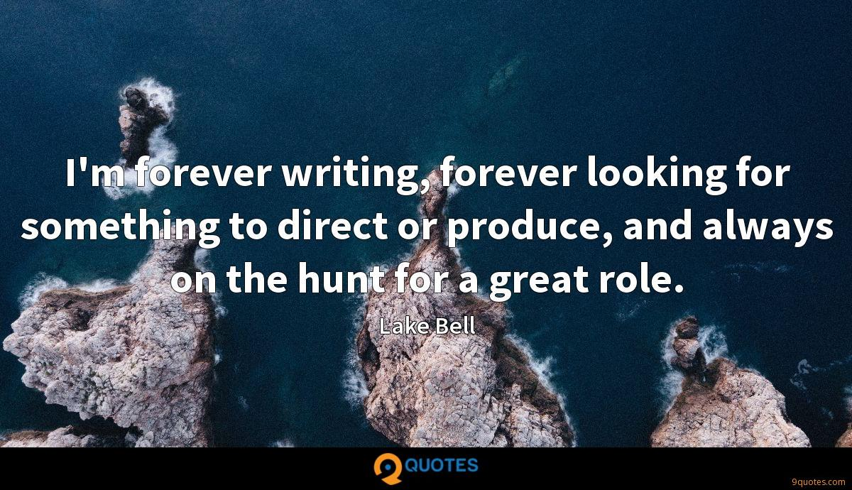I'm forever writing, forever looking for something to direct or produce, and always on the hunt for a great role.