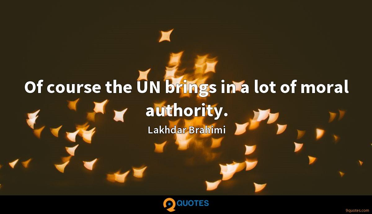 Of course the UN brings in a lot of moral authority.