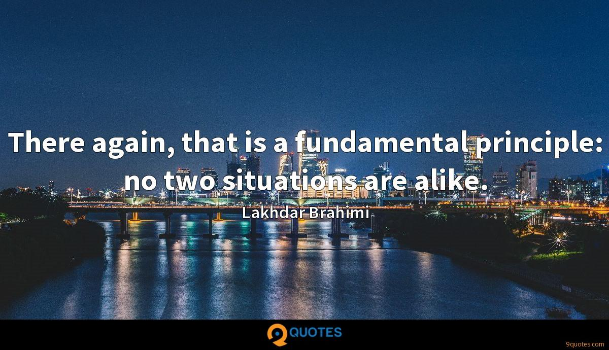 There again, that is a fundamental principle: no two situations are alike.