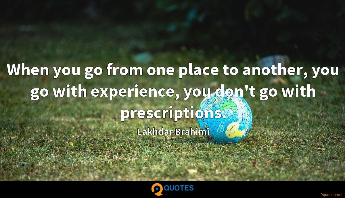 When you go from one place to another, you go with experience, you don't go with prescriptions.