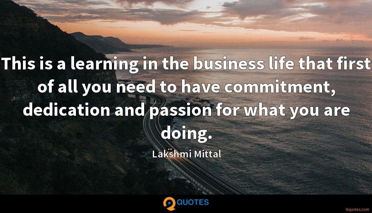 This is a learning in the business life that first of all you need to have commitment, dedication and passion for what you are doing.