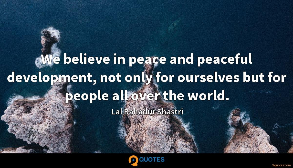 We believe in peace and peaceful development, not only for ourselves but for people all over the world.
