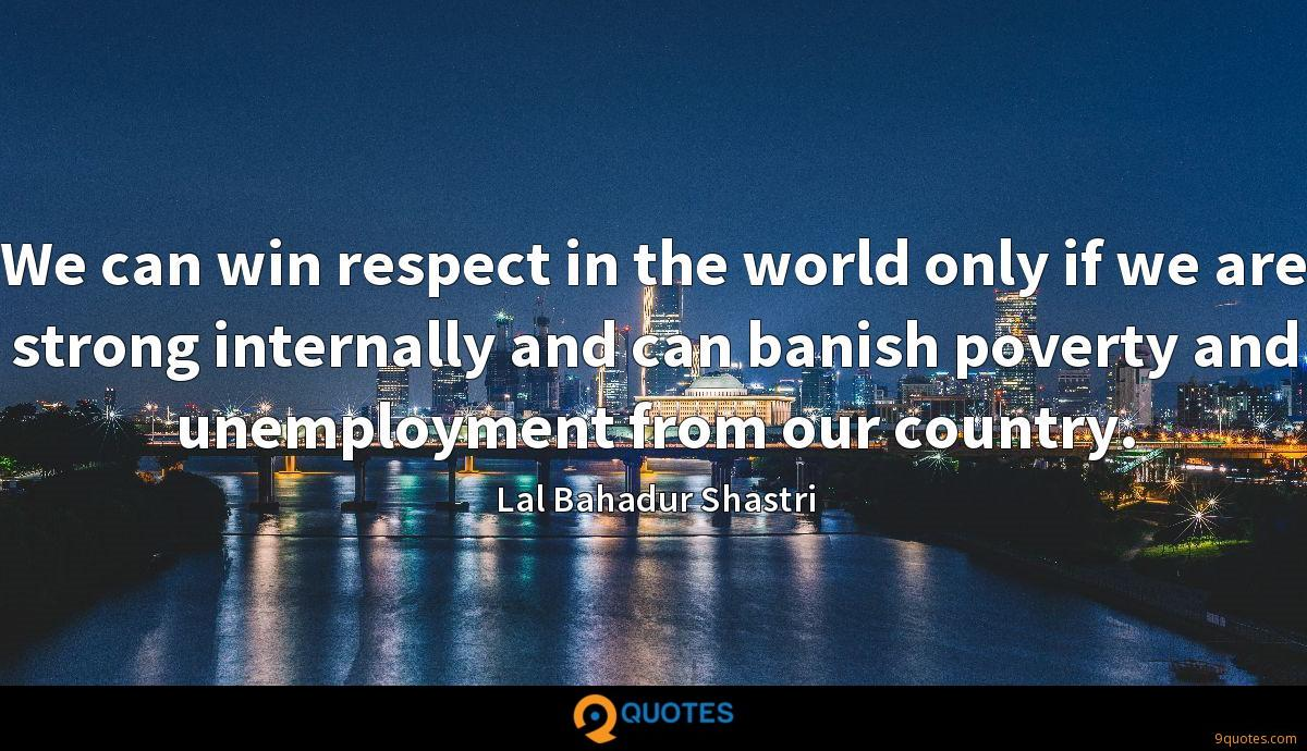 We can win respect in the world only if we are strong internally and can banish poverty and unemployment from our country.