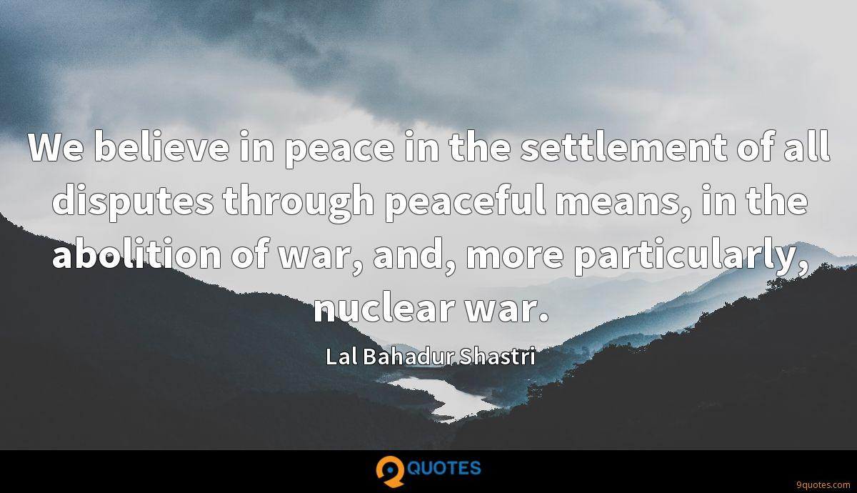 We believe in peace in the settlement of all disputes through peaceful means, in the abolition of war, and, more particularly, nuclear war.