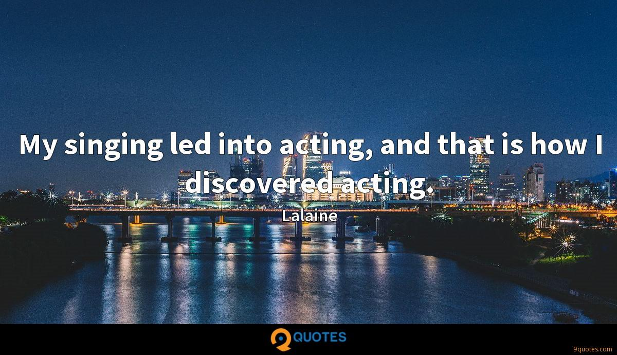 My singing led into acting, and that is how I discovered acting.