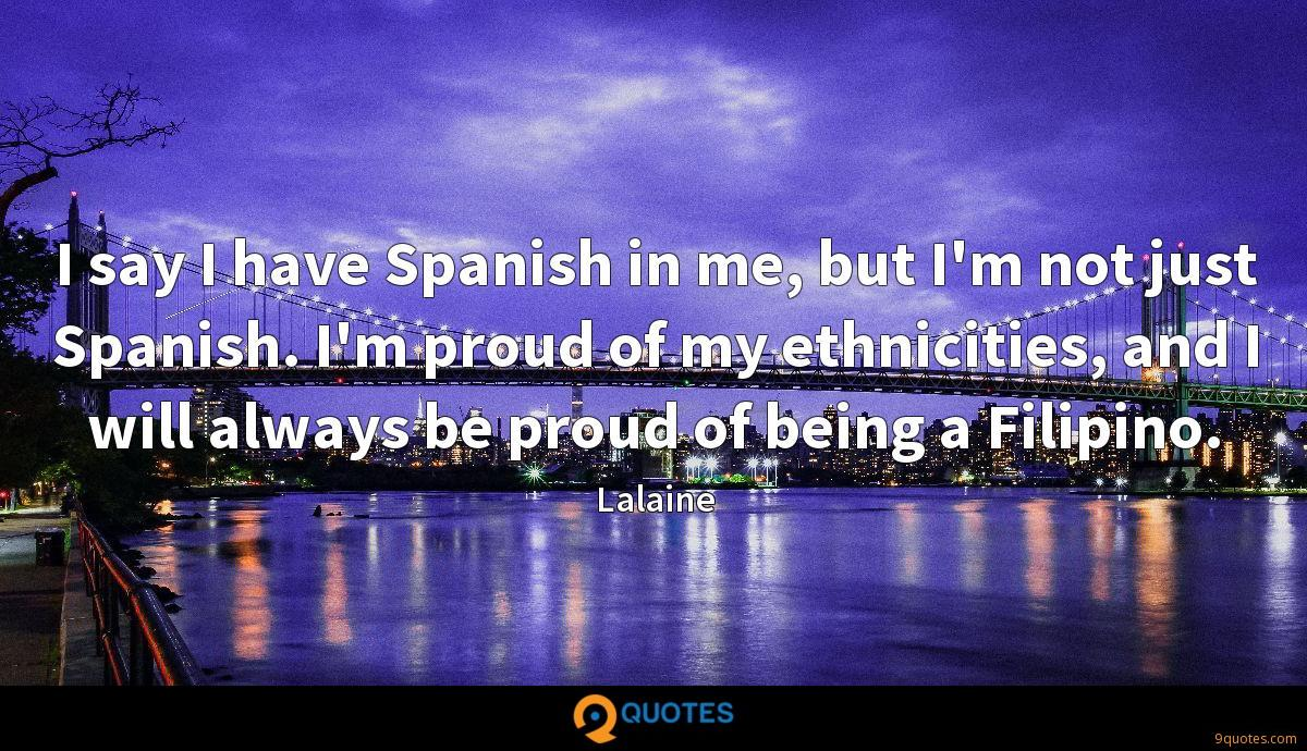 I say I have Spanish in me, but I'm not just Spanish. I'm proud of my ethnicities, and I will always be proud of being a Filipino.