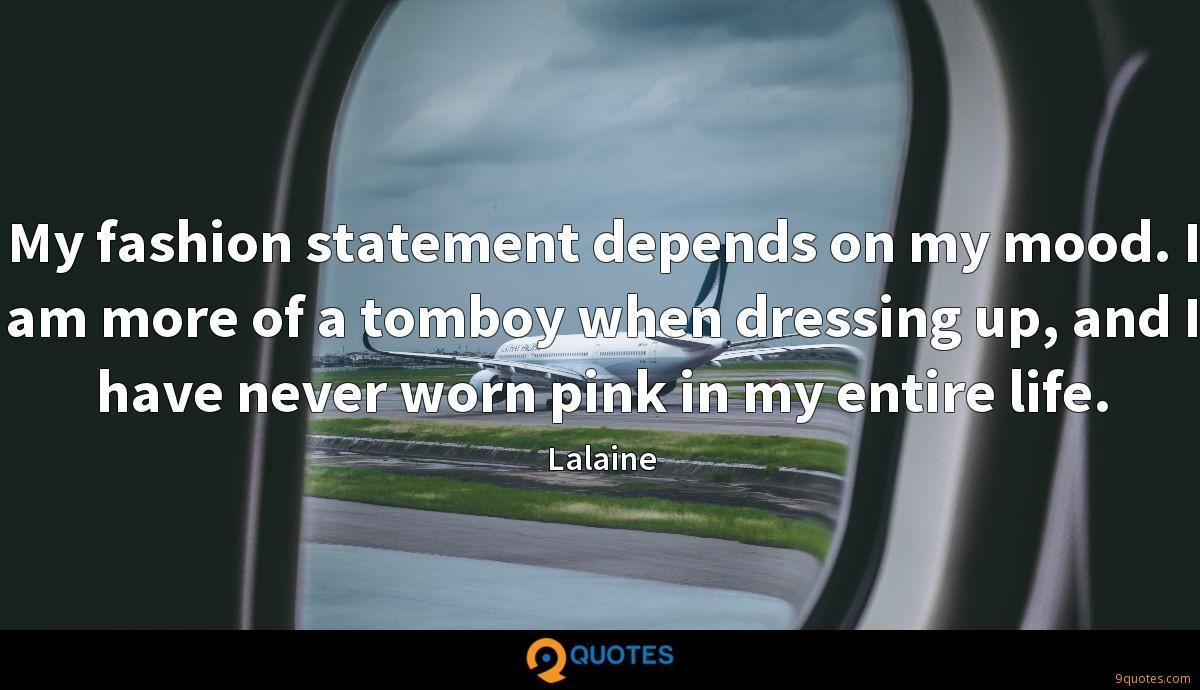 My fashion statement depends on my mood. I am more of a tomboy when dressing up, and I have never worn pink in my entire life.