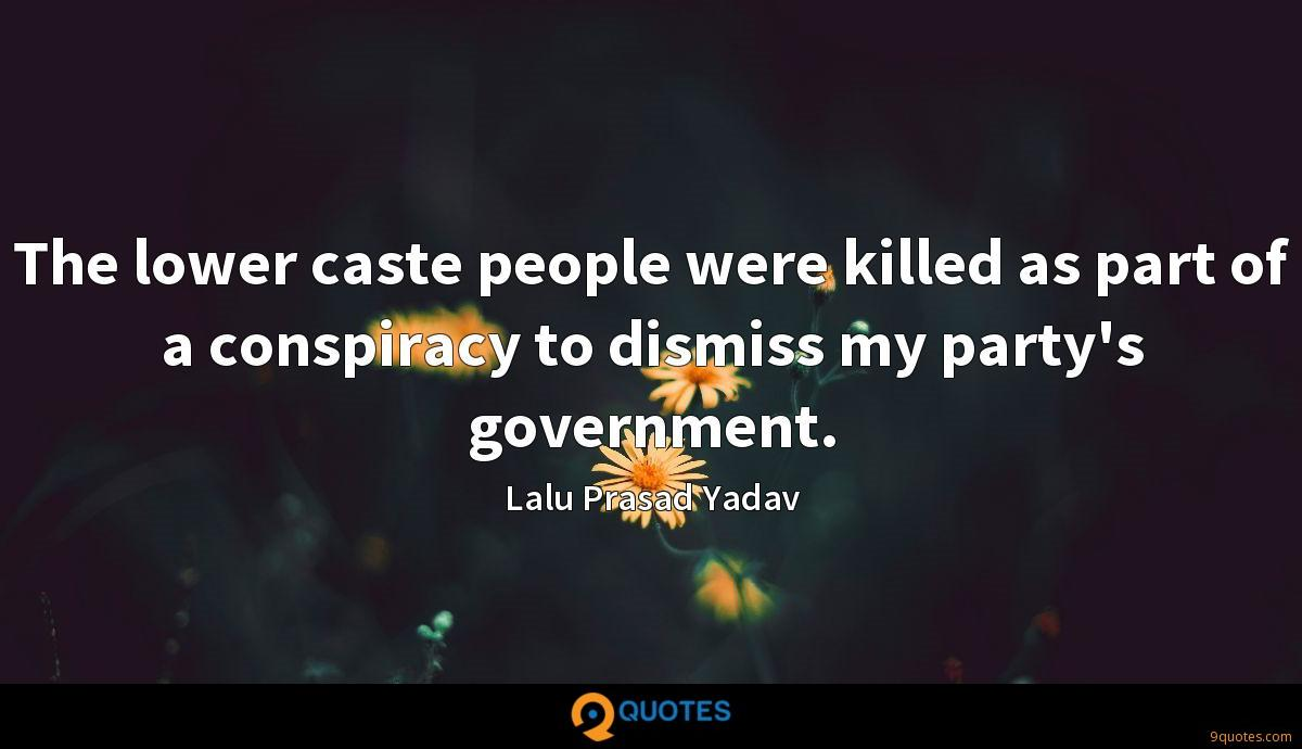 The lower caste people were killed as part of a conspiracy to dismiss my party's government.