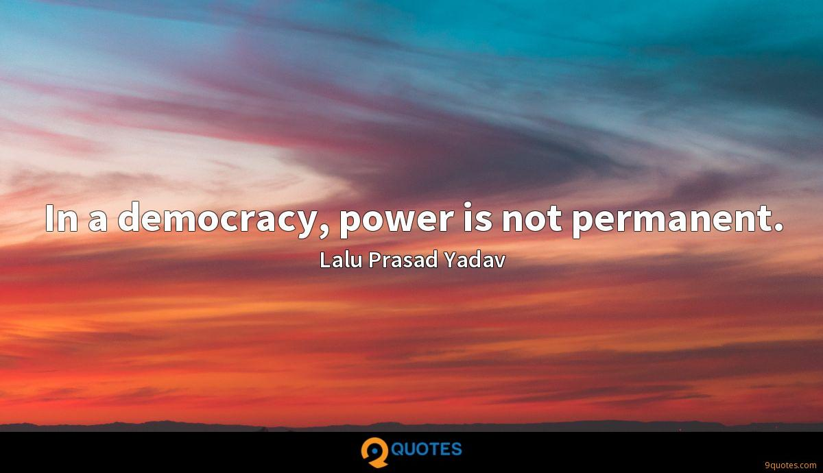 In a democracy, power is not permanent.