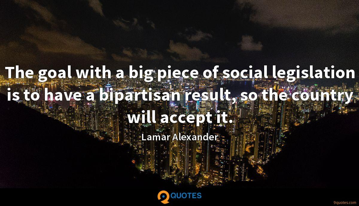 The goal with a big piece of social legislation is to have a bipartisan result, so the country will accept it.