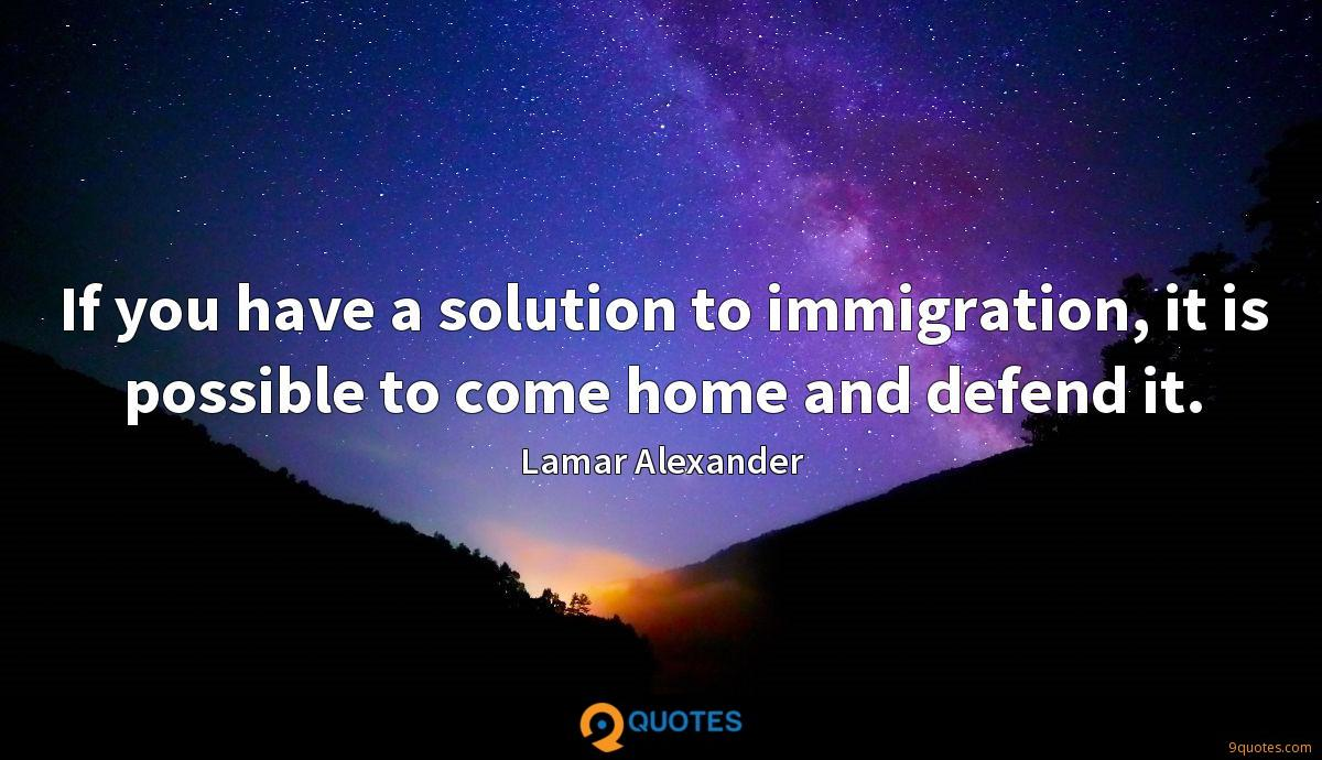 If you have a solution to immigration, it is possible to come home and defend it.
