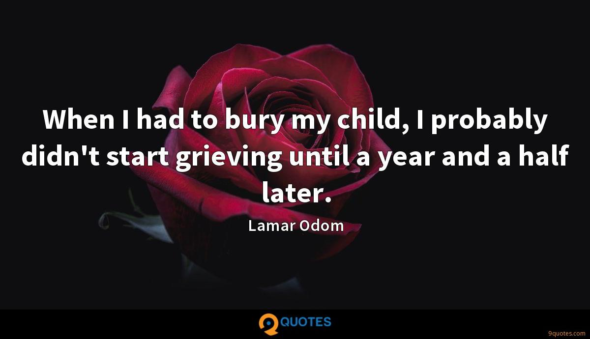 When I had to bury my child, I probably didn't start grieving until a year and a half later.