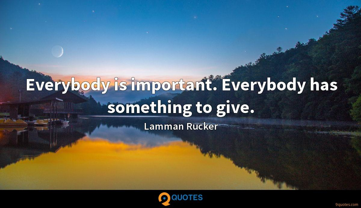 Everybody is important. Everybody has something to give.