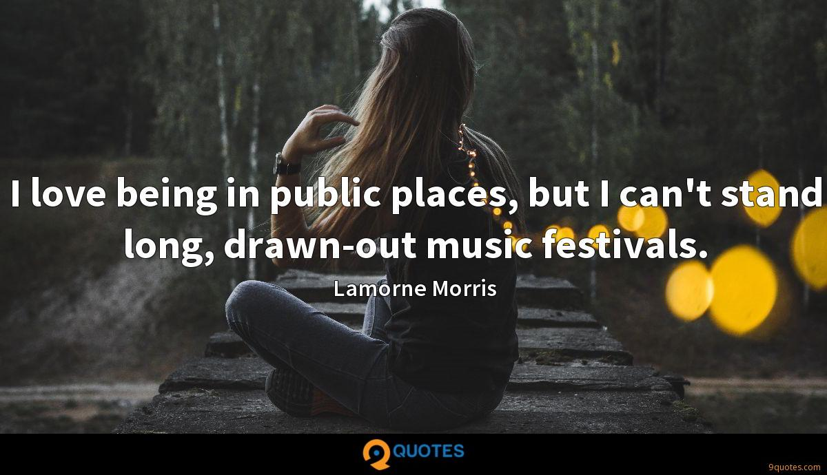 I love being in public places, but I can't stand long, drawn-out music festivals.