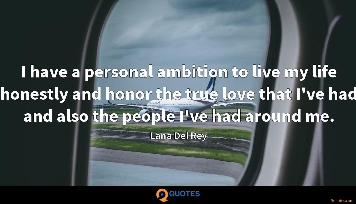 I have a personal ambition to live my life honestly and honor the true love that I've had and also the people I've had around me.