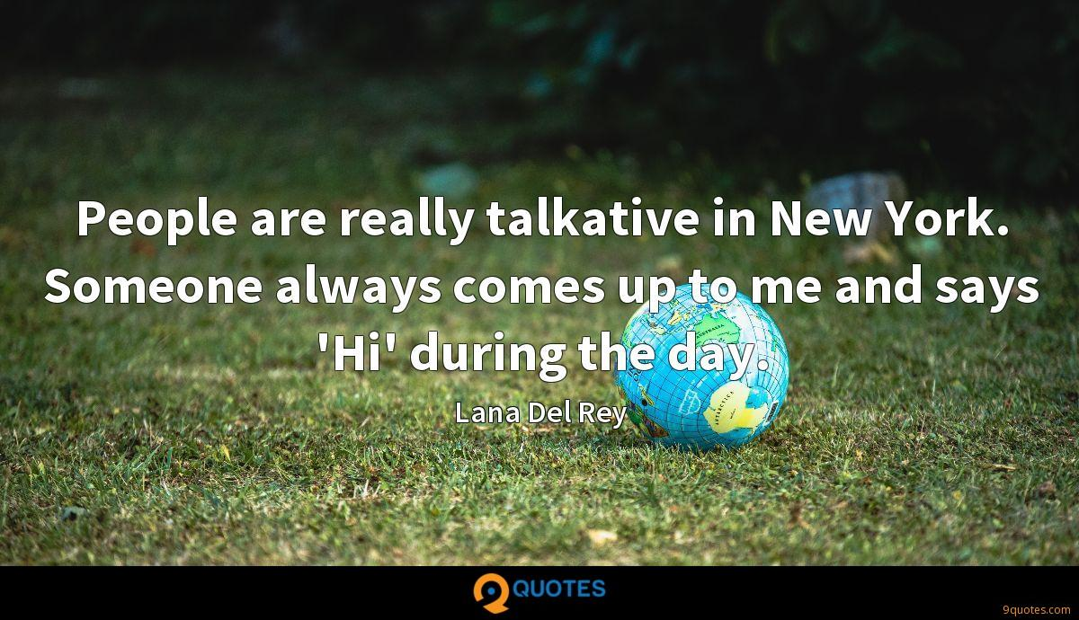 People are really talkative in New York. Someone always comes up to me and says 'Hi' during the day.