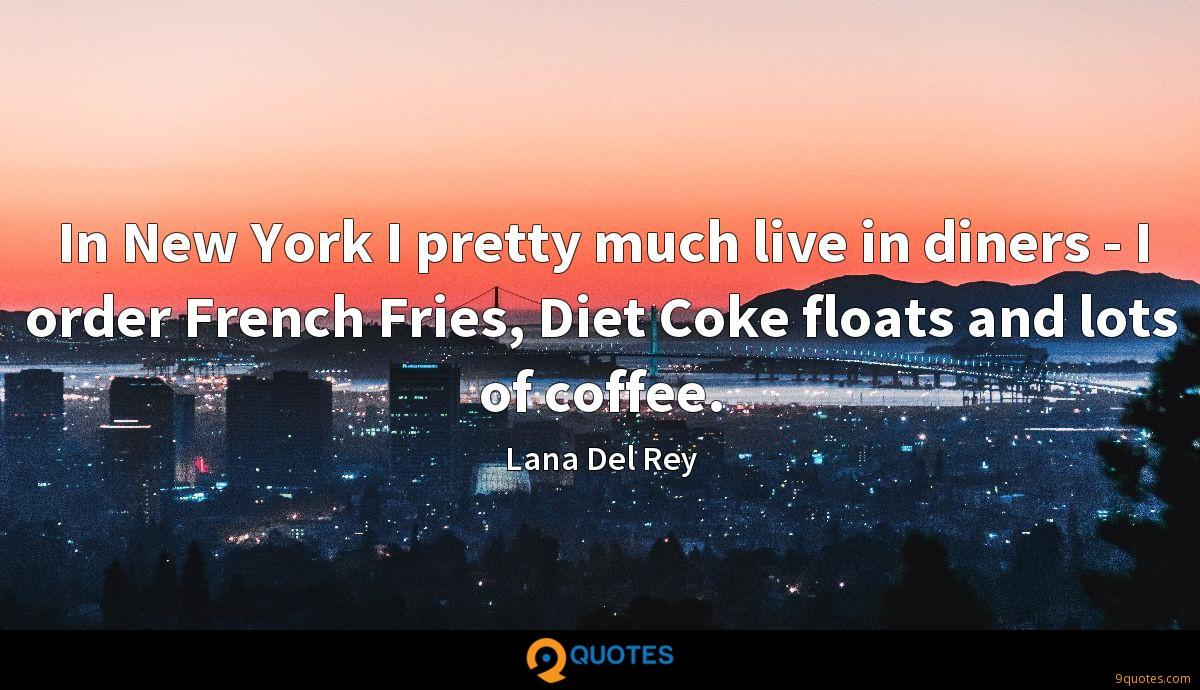In New York I pretty much live in diners - I order French Fries, Diet Coke floats and lots of coffee.