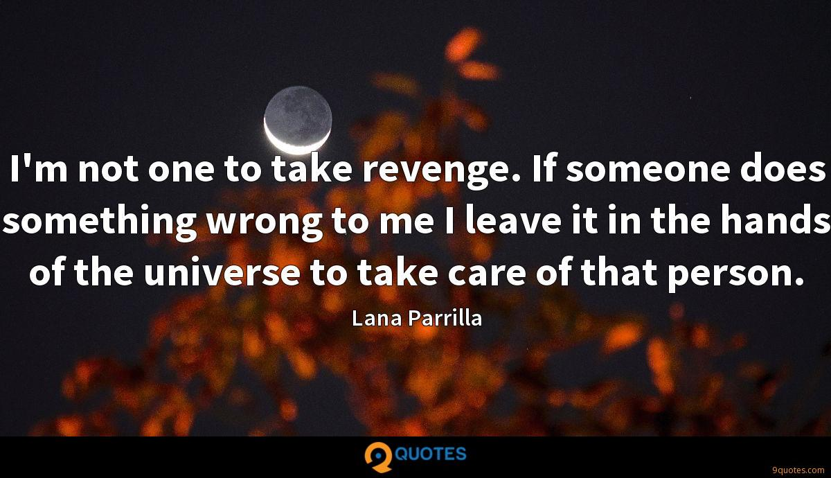 I'm not one to take revenge. If someone does something wrong to me I leave it in the hands of the universe to take care of that person.