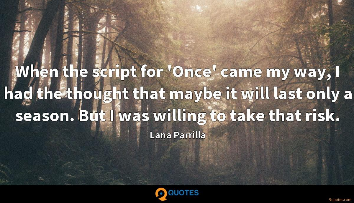 When the script for 'Once' came my way, I had the thought that maybe it will last only a season. But I was willing to take that risk.