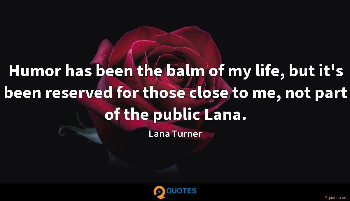 Humor has been the balm of my life, but it's been reserved for those close to me, not part of the public Lana.