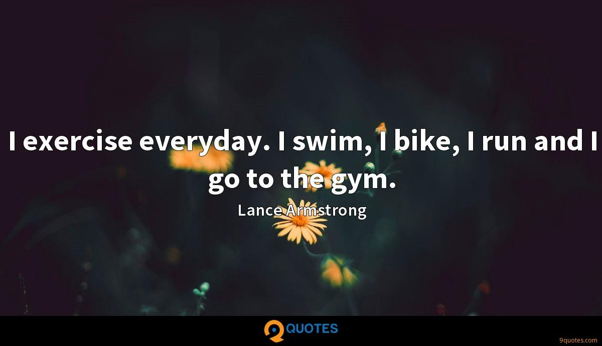 I exercise everyday. I swim, I bike, I run and I go to the gym.