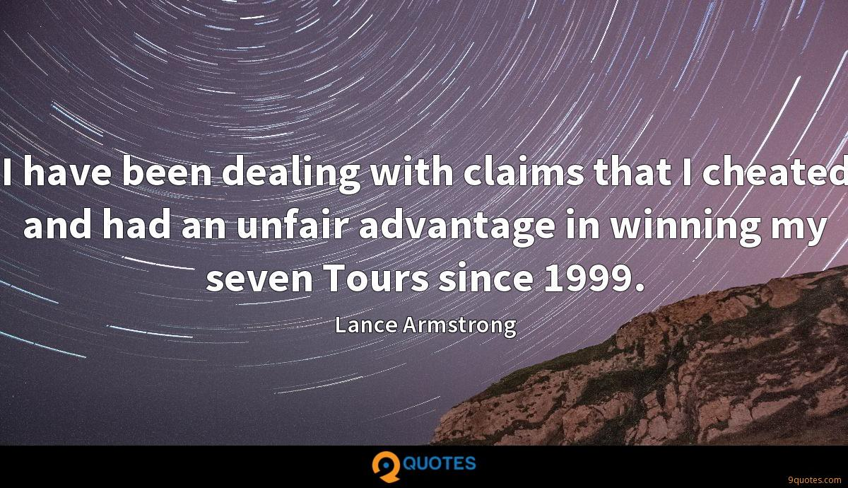 I have been dealing with claims that I cheated and had an unfair advantage in winning my seven Tours since 1999.