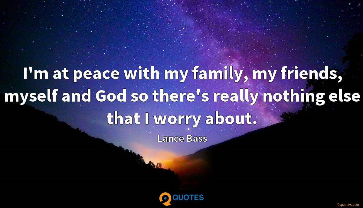 I'm at peace with my family, my friends, myself and God so there's really nothing else that I worry about.