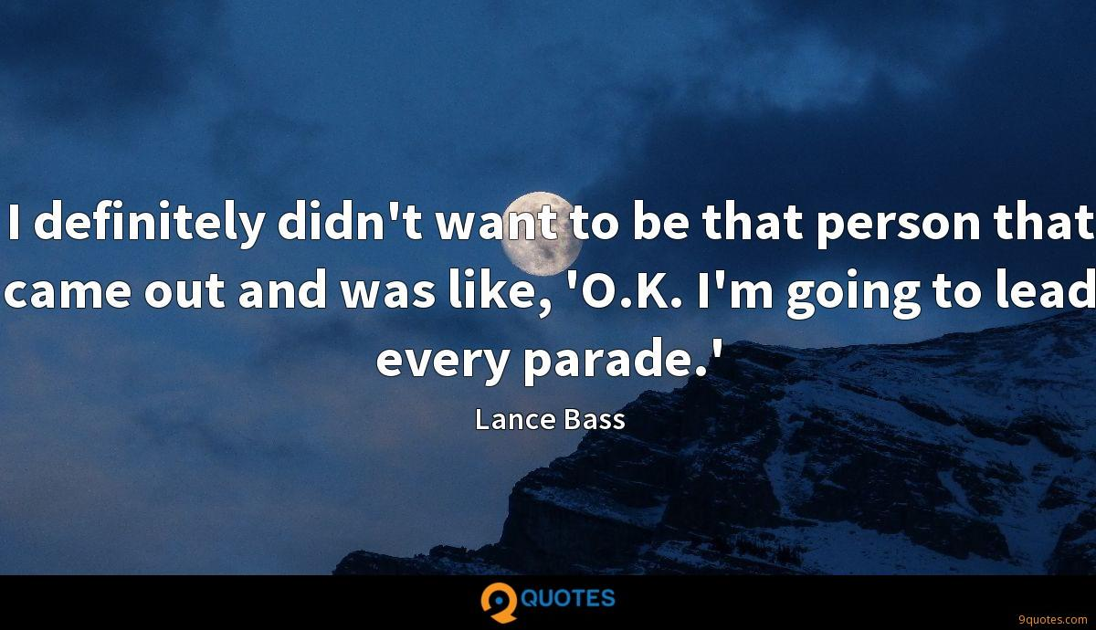 I definitely didn't want to be that person that came out and was like, 'O.K. I'm going to lead every parade.'