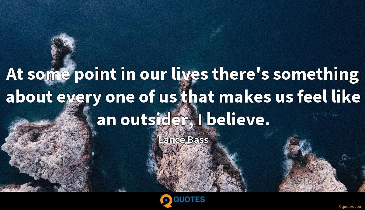 At some point in our lives there's something about every one of us that makes us feel like an outsider, I believe.