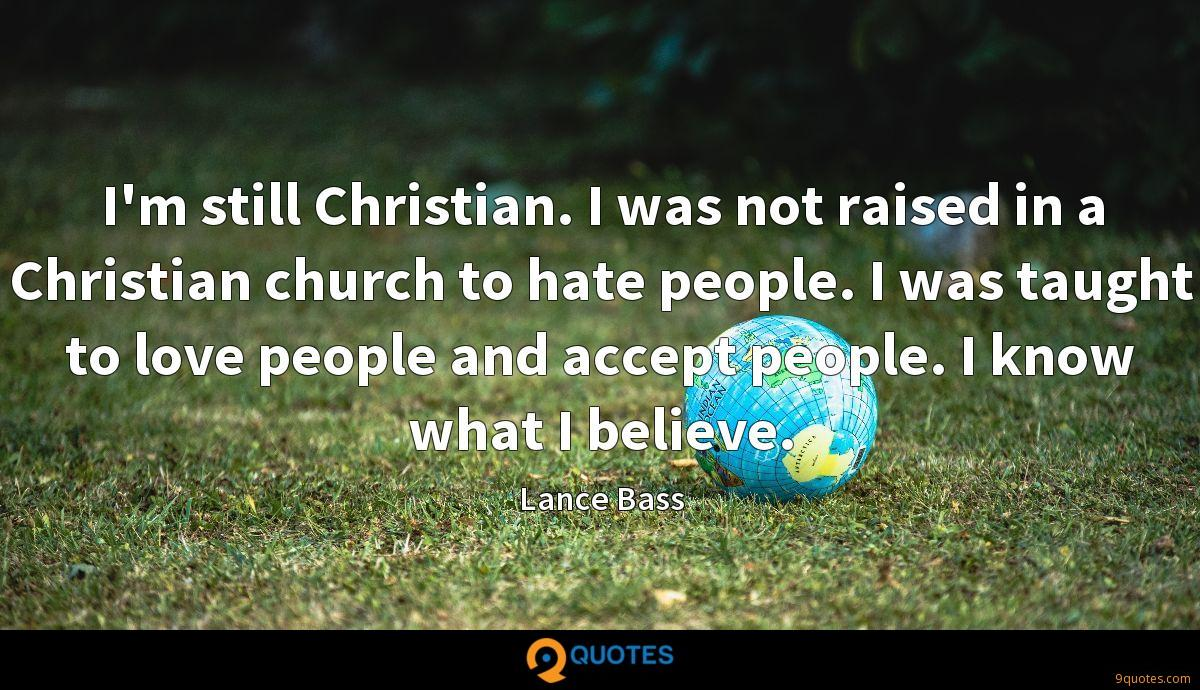 I'm still Christian. I was not raised in a Christian church to hate people. I was taught to love people and accept people. I know what I believe.