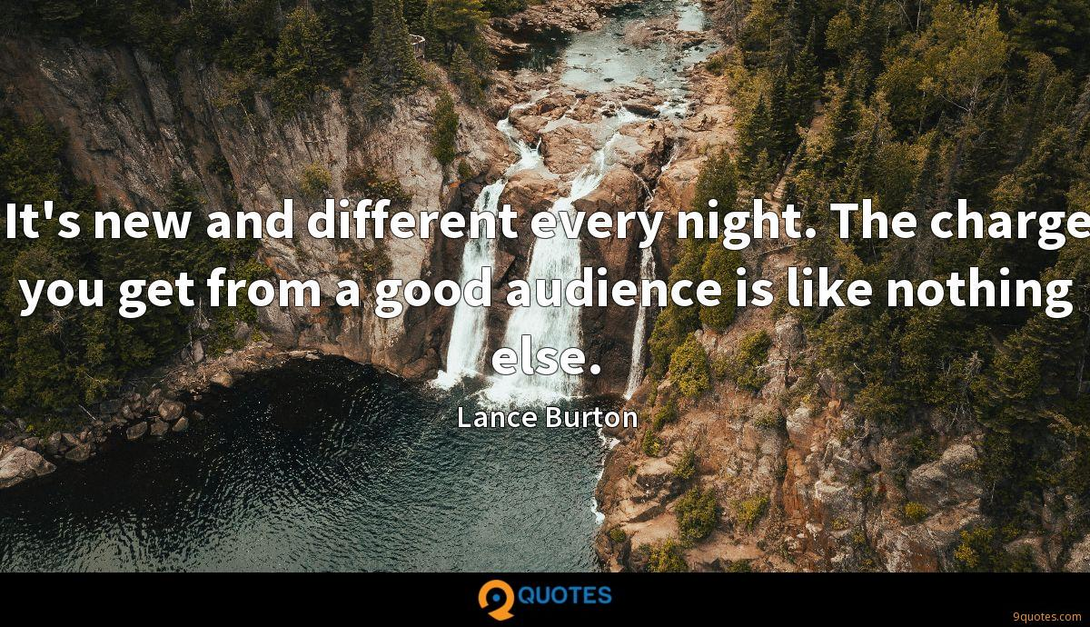 It's new and different every night. The charge you get from a good audience is like nothing else.