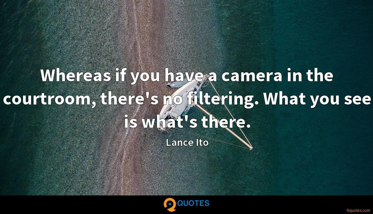 Whereas if you have a camera in the courtroom, there's no filtering. What you see is what's there.
